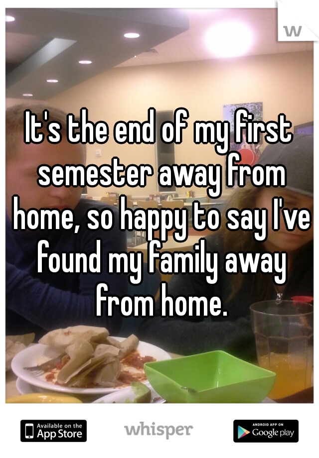 It's the end of my first semester away from home, so happy to say I've found my family away from home.