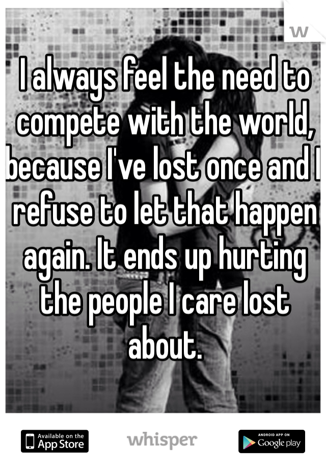 I always feel the need to compete with the world, because I've lost once and I refuse to let that happen again. It ends up hurting the people I care lost about.