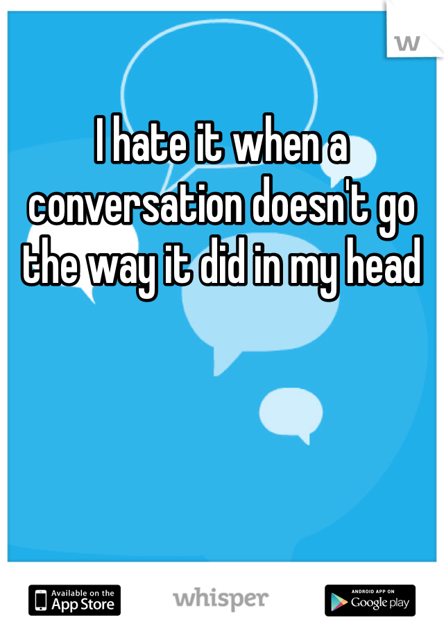 I hate it when a conversation doesn't go the way it did in my head
