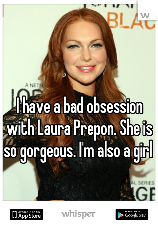 I have a bad obsession with Laura Prepon. She is so gorgeous. I'm also a girl