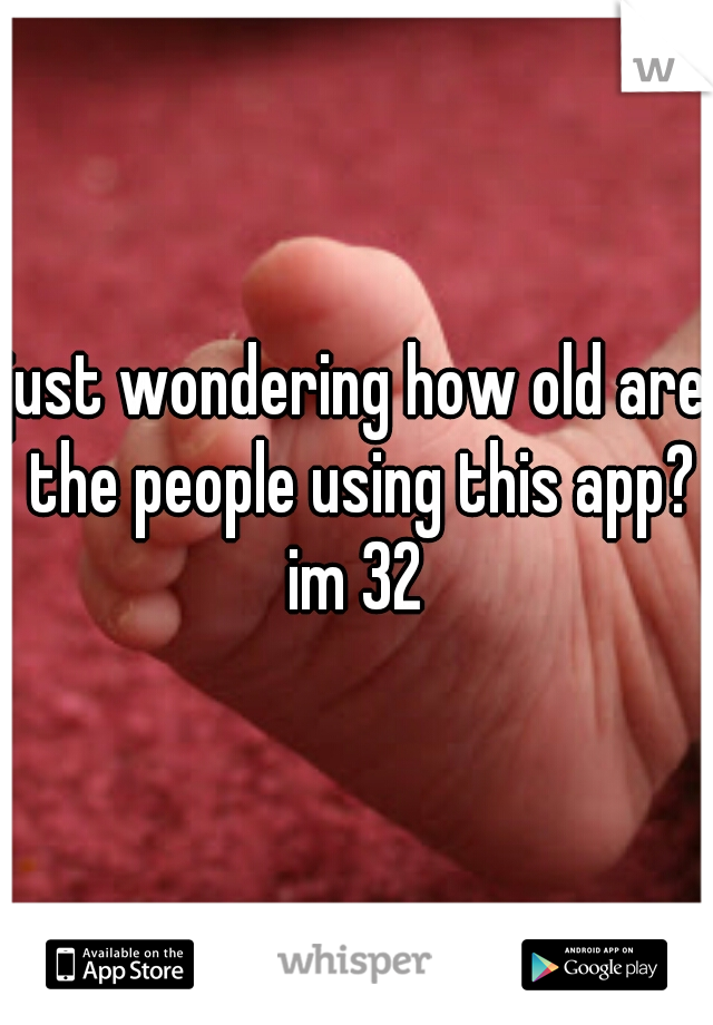 just wondering how old are the people using this app? im 32