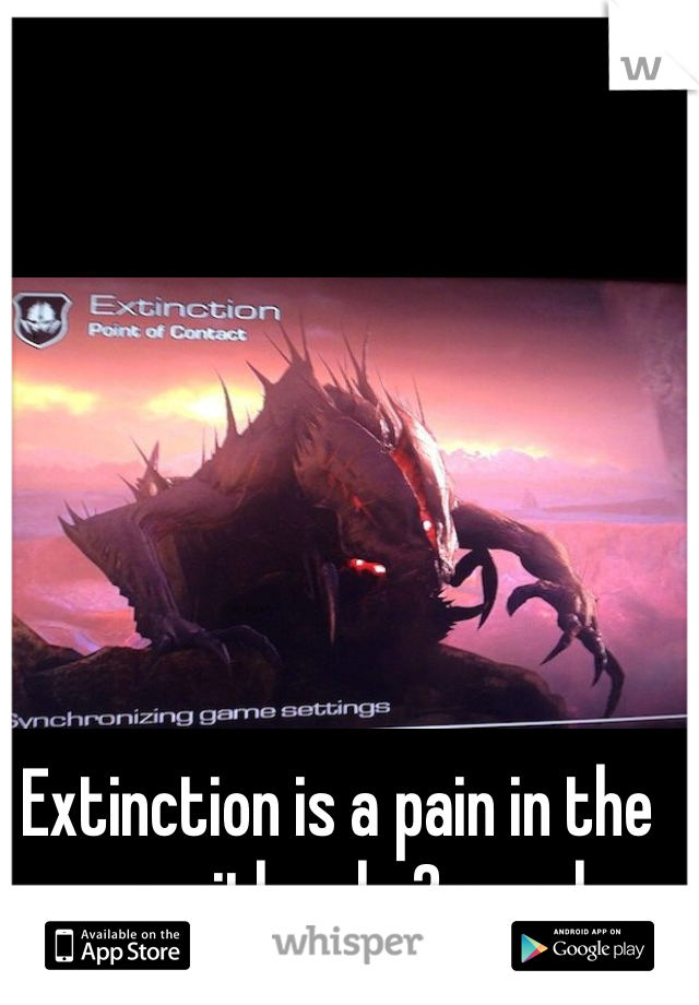 Extinction is a pain in the ass with only 2 people