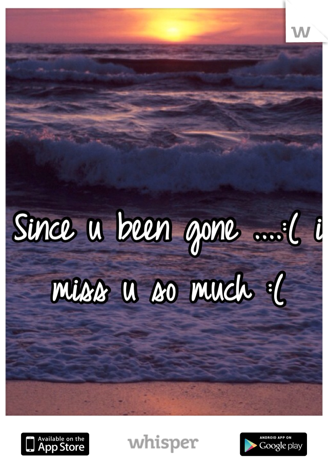 Since u been gone ....:( i miss u so much :(