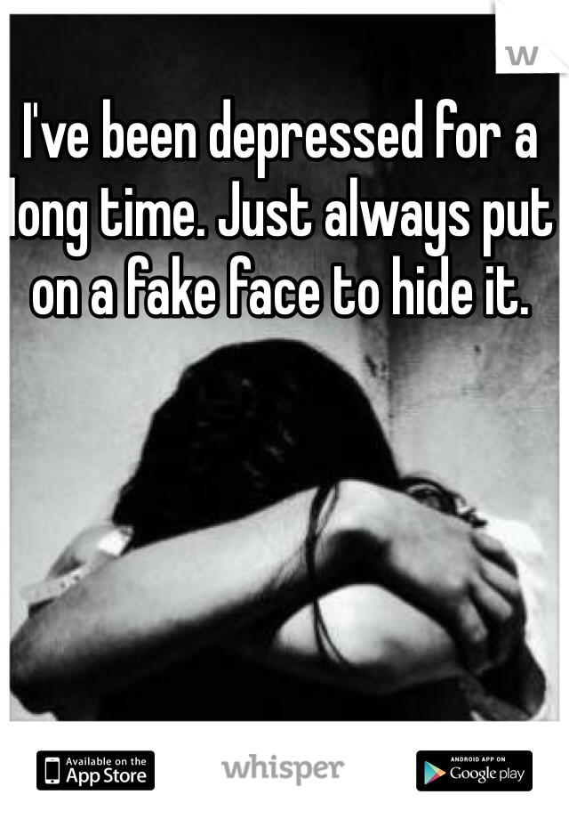 I've been depressed for a long time. Just always put on a fake face to hide it.
