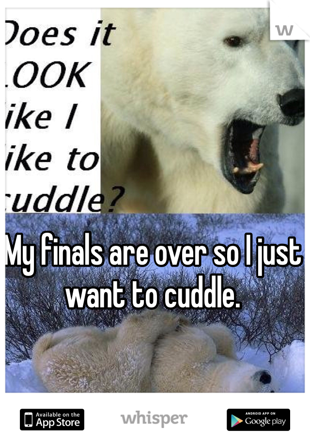 My finals are over so I just want to cuddle.