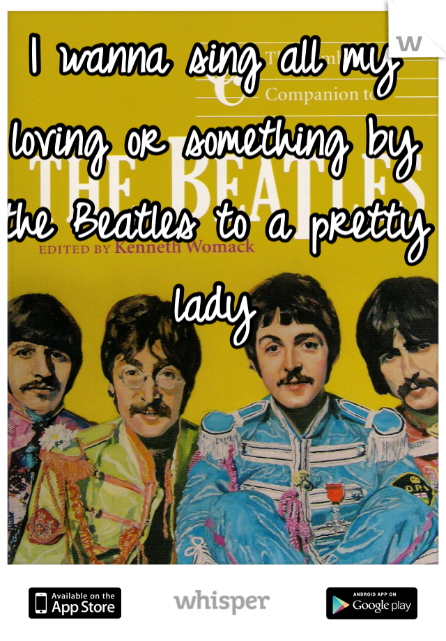 I wanna sing all my loving or something by the Beatles to a pretty lady