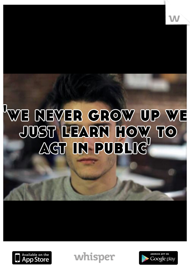 'we never grow up we just learn how to act in public'