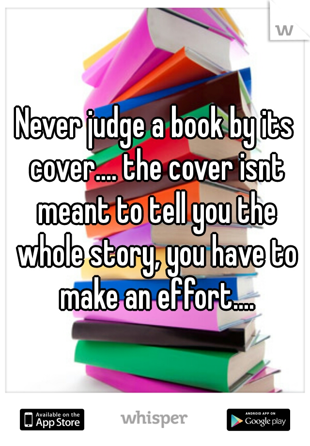Never judge a book by its cover.... the cover isnt meant to tell you the whole story, you have to make an effort....
