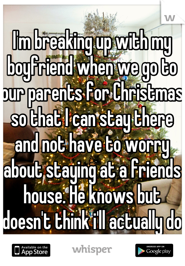 I'm breaking up with my boyfriend when we go to our parents for Christmas so that I can stay there and not have to worry about staying at a friends house. He knows but doesn't think i'll actually do it.