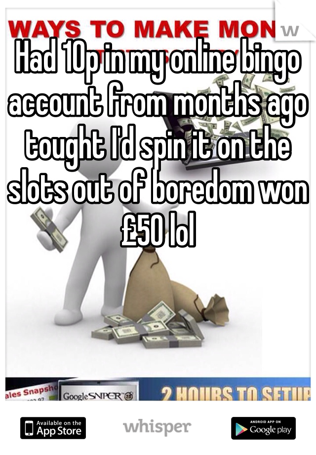 Had 10p in my online bingo account from months ago tought I'd spin it on the slots out of boredom won £50 lol