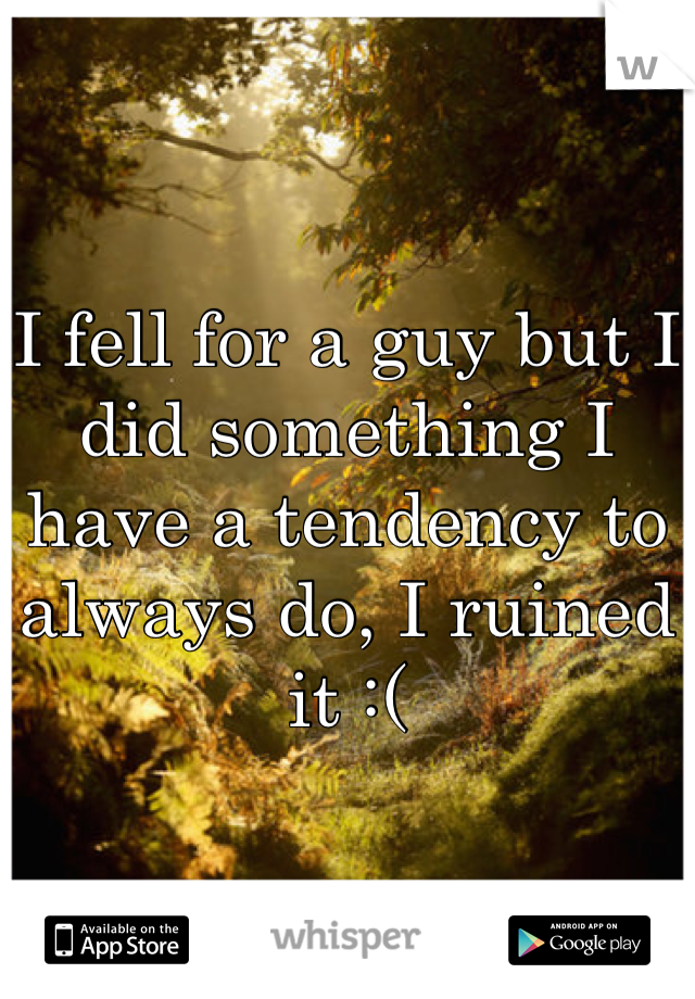 I fell for a guy but I did something I have a tendency to always do, I ruined it :(
