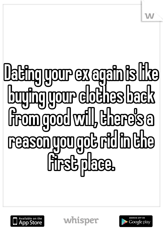 Dating your ex again is like buying your clothes back from good will, there's a reason you got rid in the first place.