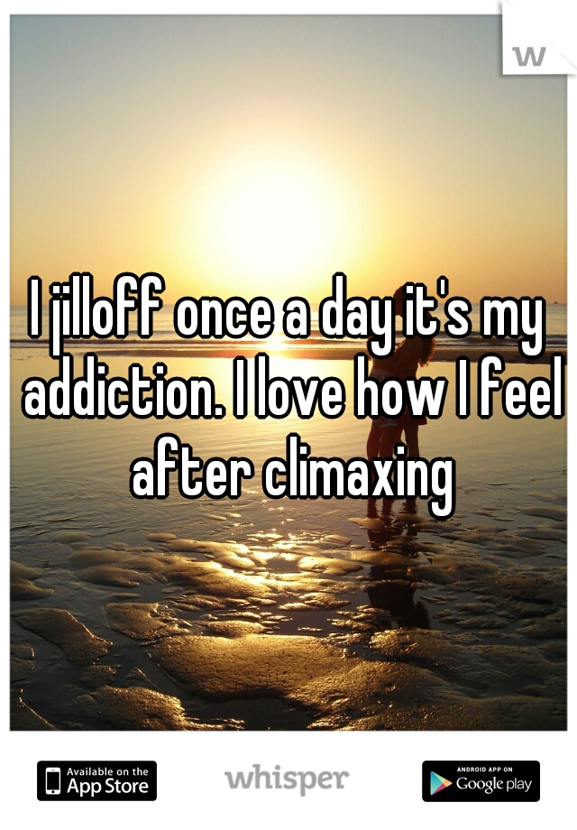 I jilloff once a day it's my addiction. I love how I feel after climaxing