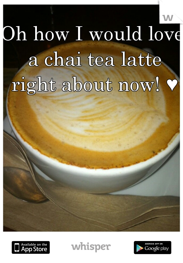 Oh how I would love a chai tea latte right about now! ♥
