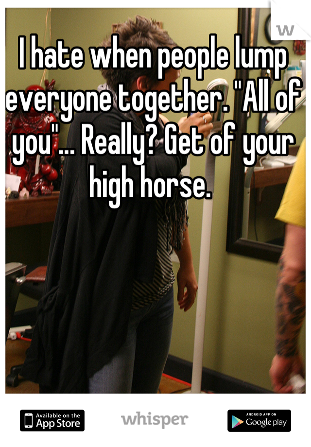 """I hate when people lump everyone together. """"All of you""""... Really? Get of your high horse."""