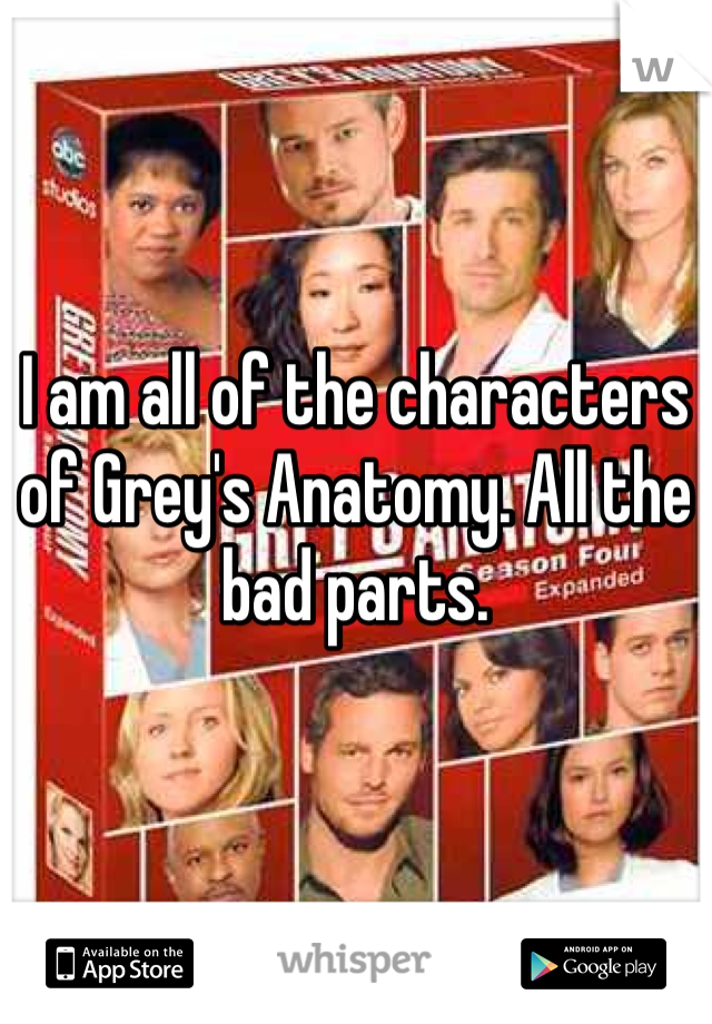 I am all of the characters of Grey's Anatomy. All the bad parts.