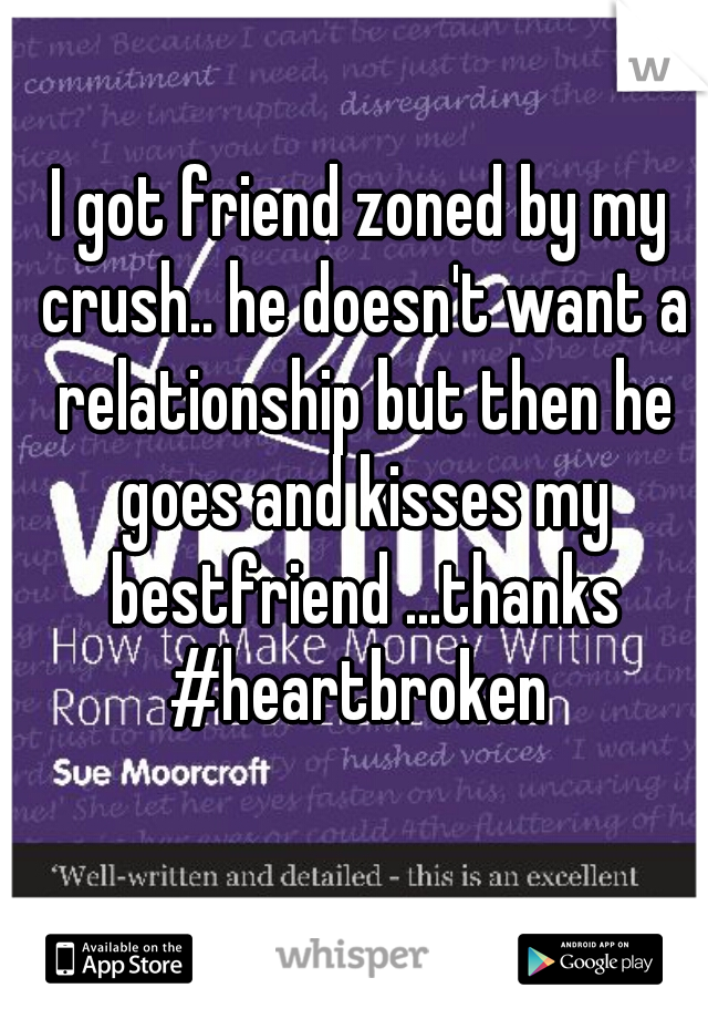 I got friend zoned by my crush.. he doesn't want a relationship but then he goes and kisses my bestfriend ...thanks #heartbroken
