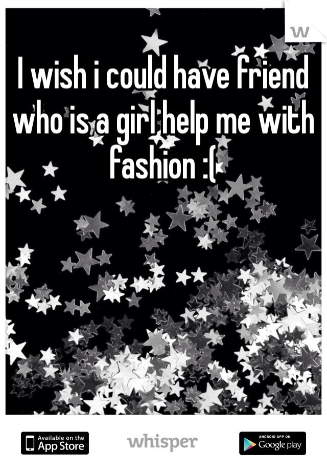 I wish i could have friend who is a girl help me with fashion :(