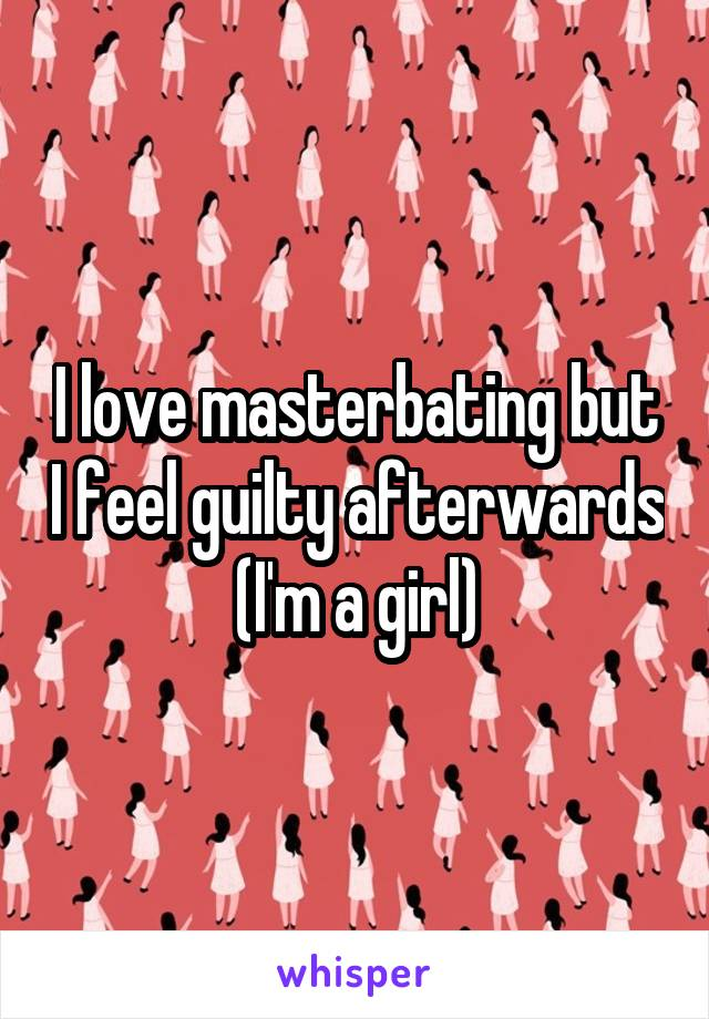 I love masterbating but I feel guilty afterwards (I'm a girl)
