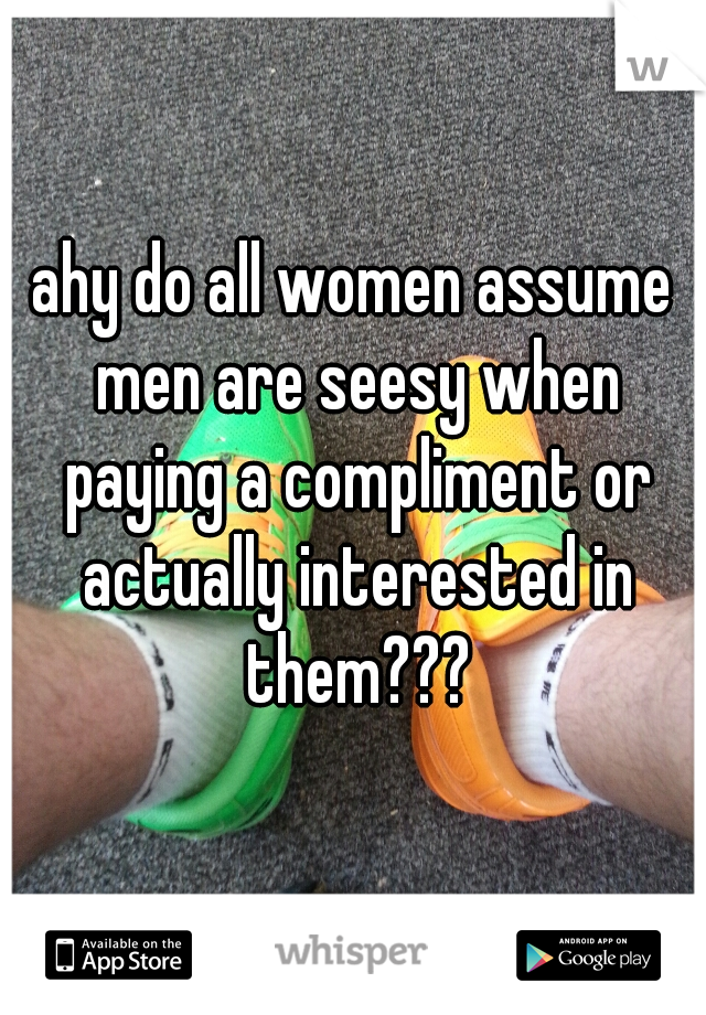 ahy do all women assume men are seesy when paying a compliment or actually interested in them???