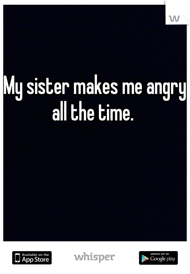 My sister makes me angry all the time.