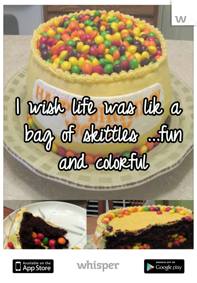 I wish life was lik a bag of skittles ...fun and colorful