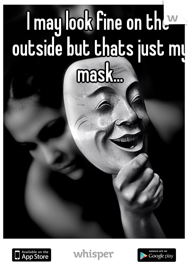 I may look fine on the outside but thats just my mask...