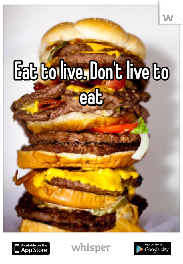 Eat to live. Don't live to eat