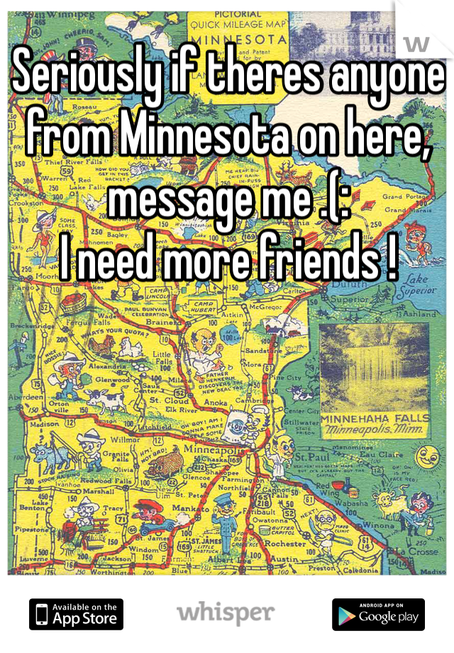 Seriously if theres anyone from Minnesota on here, message me .(:  I need more friends !