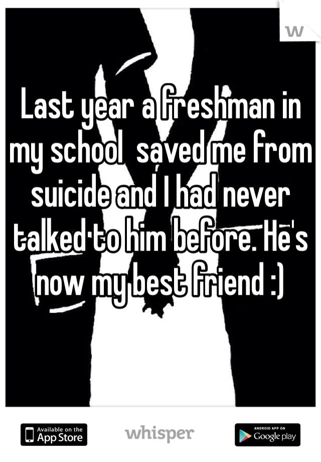 Last year a freshman in my school  saved me from suicide and I had never talked to him before. He's now my best friend :)