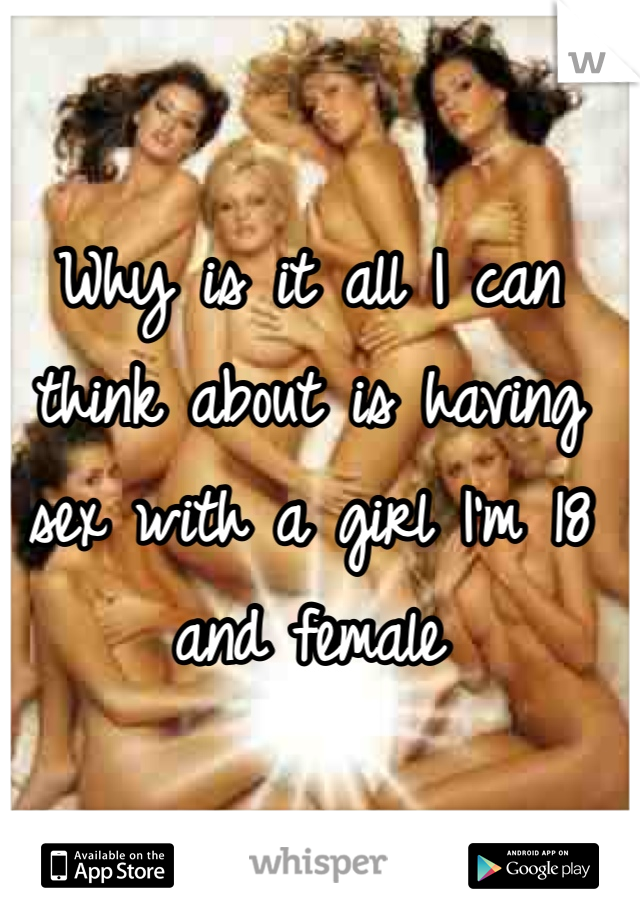 Why is it all I can think about is having sex with a girl I'm 18 and female