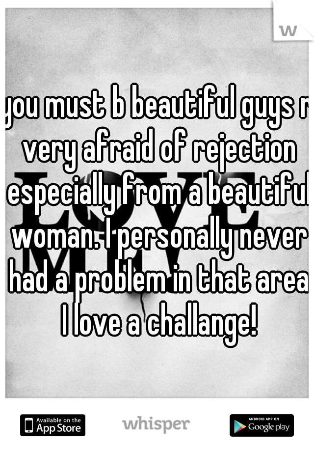 you must b beautiful guys r very afraid of rejection especially from a beautiful woman. I personally never had a problem in that area I love a challange!