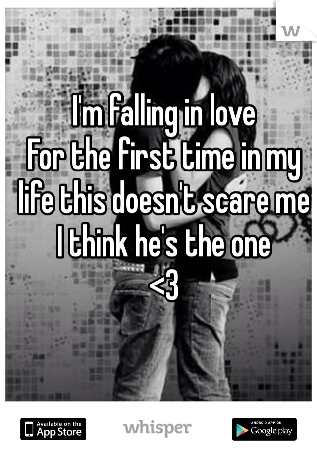 I'm falling in love For the first time in my life this doesn't scare me I think he's the one <3