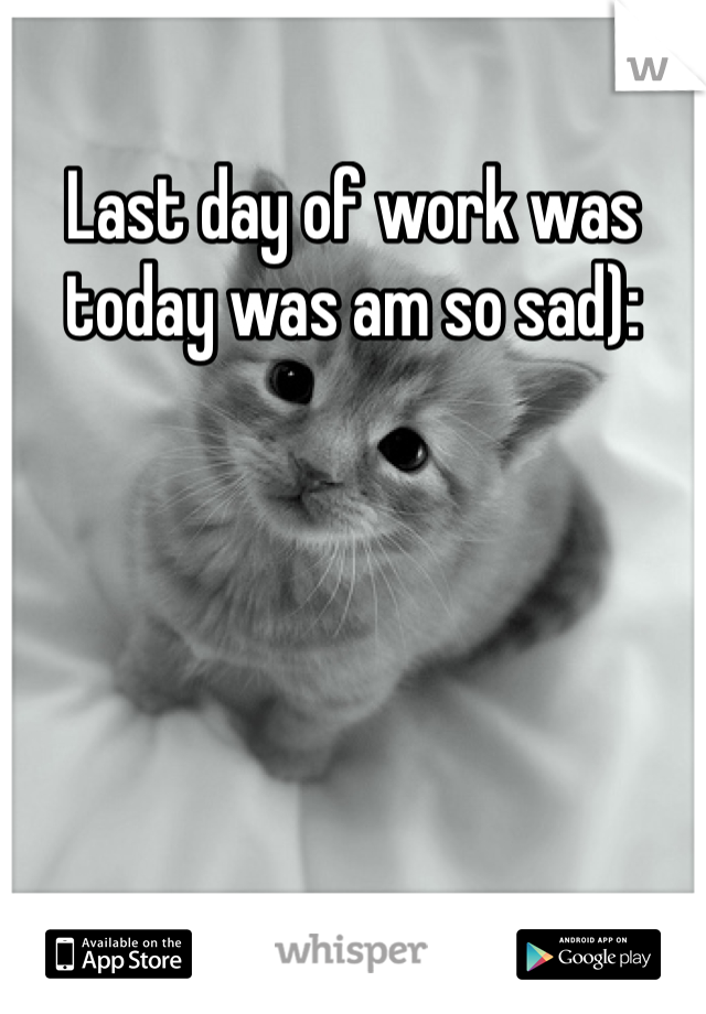 Last day of work was today was am so sad):