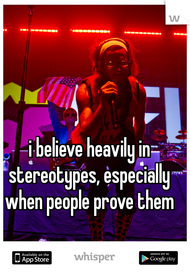 i believe heavily in stereotypes, especially when people prove them