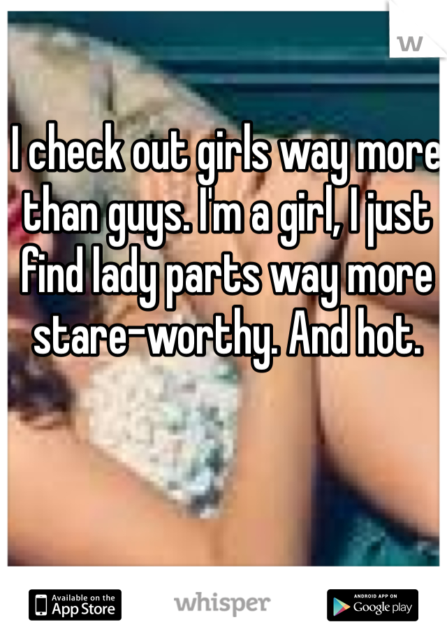 I check out girls way more than guys. I'm a girl, I just find lady parts way more stare-worthy. And hot.