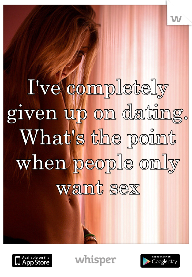 I've completely given up on dating. What's the point when people only want sex