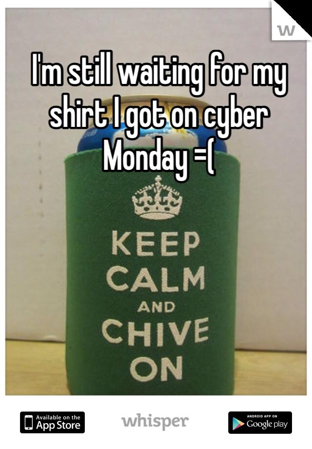 I'm still waiting for my shirt I got on cyber Monday =(