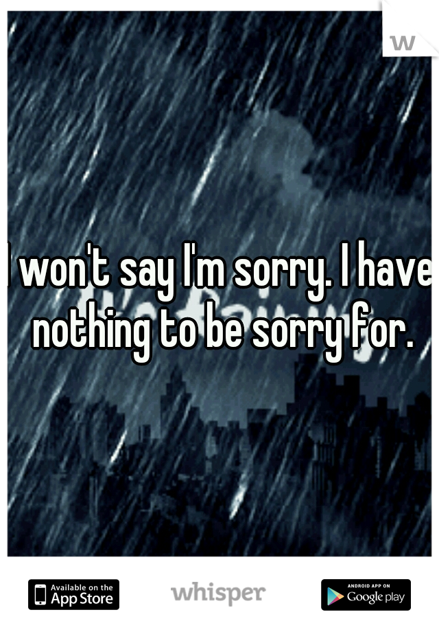 I won't say I'm sorry. I have nothing to be sorry for.