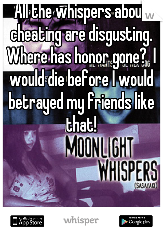 All the whispers about cheating are disgusting.  Where has honor gone?  I would die before I would betrayed my friends like that!