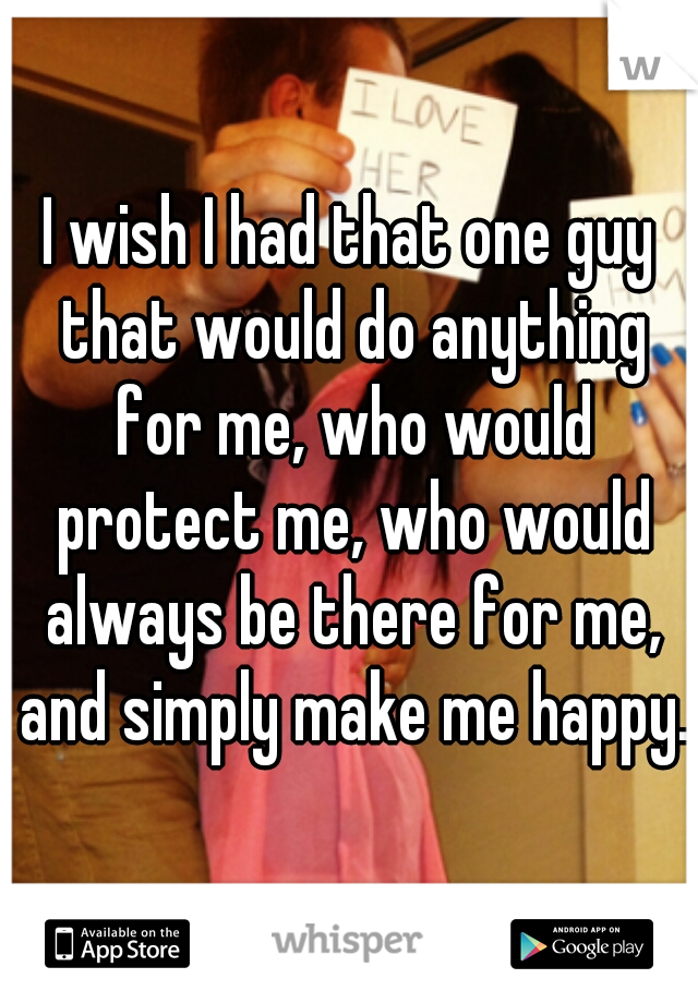I wish I had that one guy that would do anything for me, who would protect me, who would always be there for me, and simply make me happy.