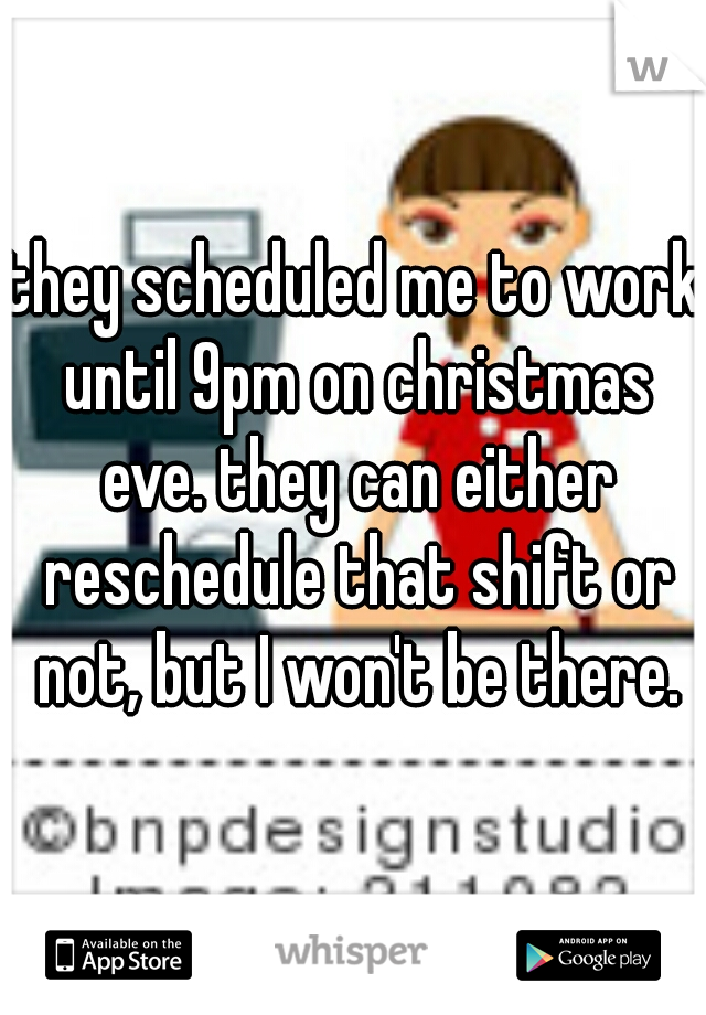 they scheduled me to work until 9pm on christmas eve. they can either reschedule that shift or not, but I won't be there.