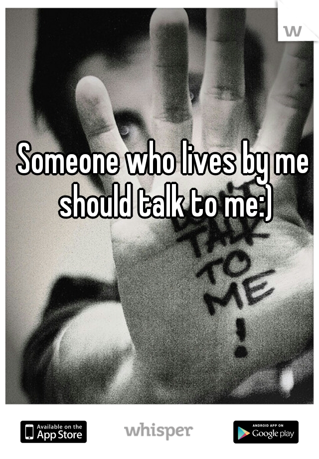 Someone who lives by me should talk to me:)