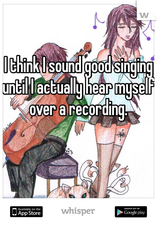 I think I sound good singing until I actually hear myself over a recording.