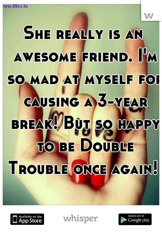 She really is an awesome friend. I'm so mad at myself for causing a 3-year break! But so happy to be Double Trouble once again!