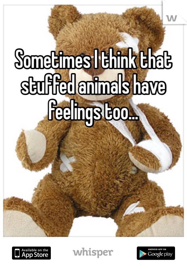 Sometimes I think that stuffed animals have feelings too...