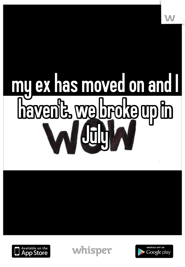 my ex has moved on and I haven't. we broke up in July