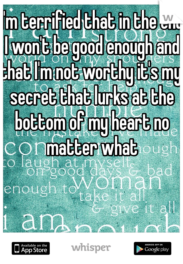 I'm terrified that in the end I won't be good enough and that I'm not worthy it's my secret that lurks at the bottom of my heart no matter what