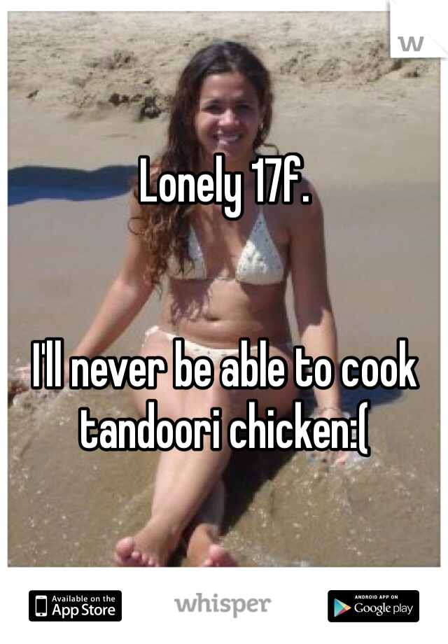 Lonely 17f.    I'll never be able to cook tandoori chicken:(