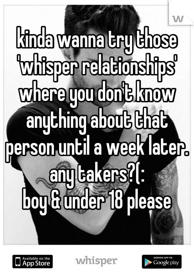 kinda wanna try those 'whisper relationships' where you don't know anything about that person until a week later.  any takers?(:  boy & under 18 please